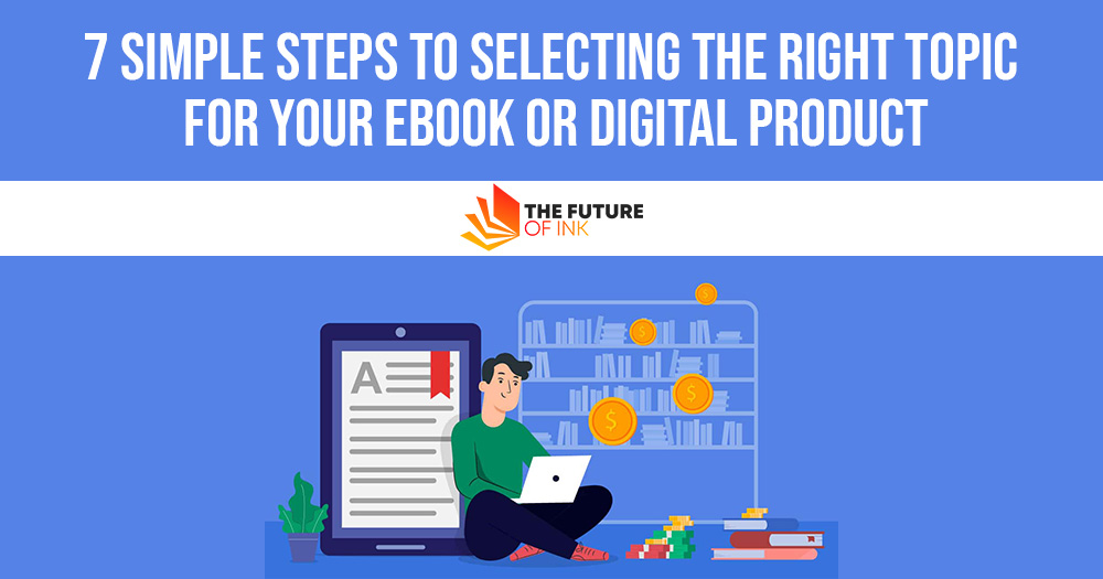7 Simple Steps to Selecting the Right Topic for Your eBook or Digital Product