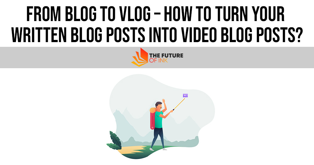 From Blog to Vlog – How to Turn Your Written Blog Posts into Video Blog Posts