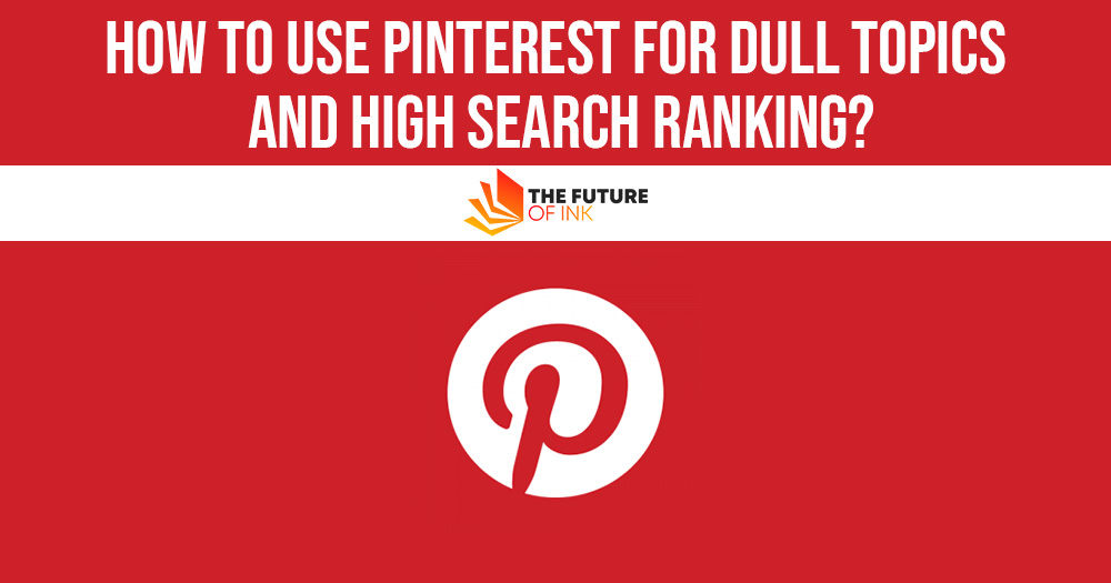 How to Use Pinterest for Dull Topics and High Search Ranking