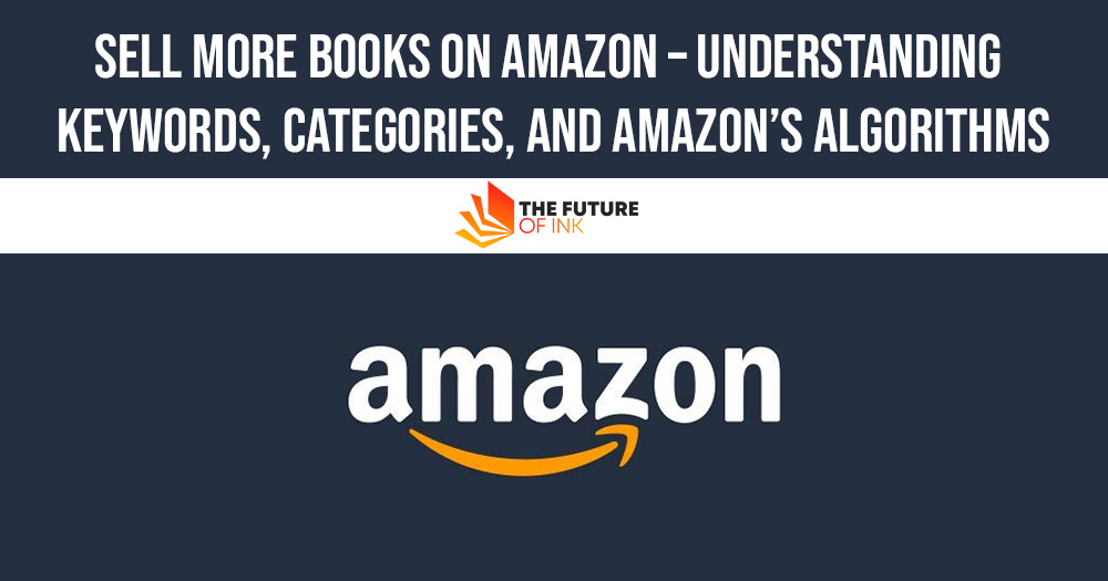 Sell More Books on Amazon – Understanding Keywords Categories and Amazons Algorithms