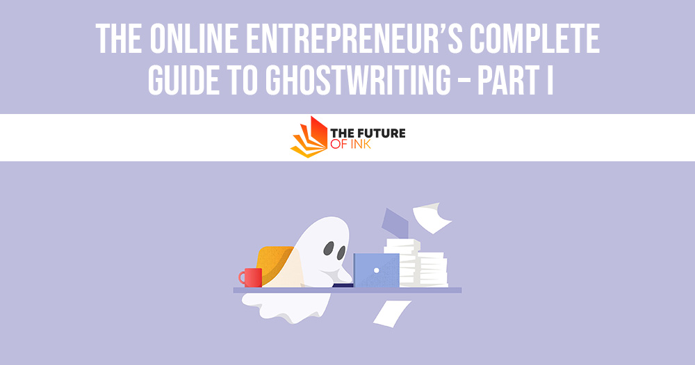 The Online Entrepreneurs Complete Guide to Ghostwriting – Part I