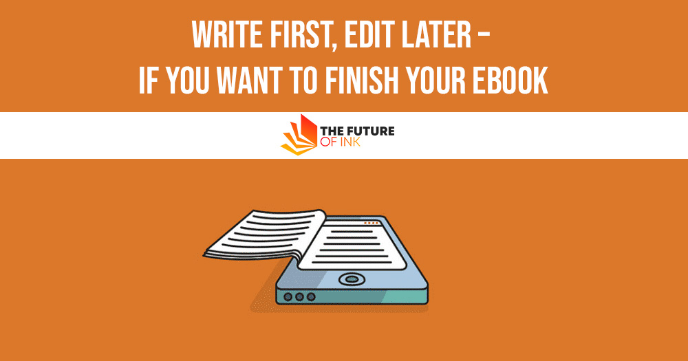 Write First Edit Later – If You Want to Finish Your Ebook